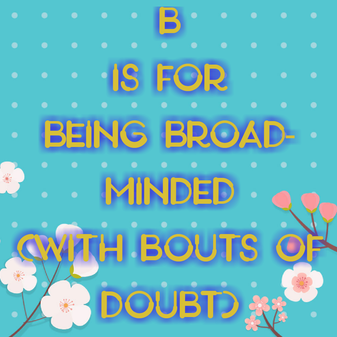 Being Broad-minded (with bouts of doubt).